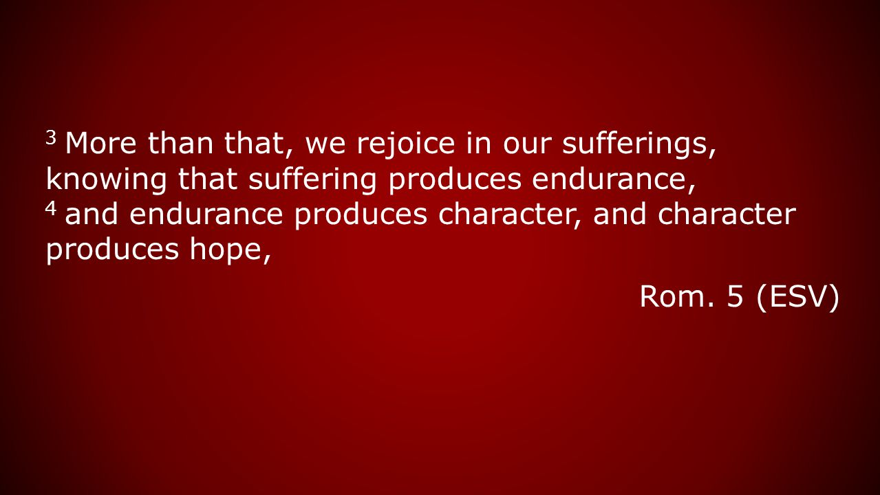 3 More than that, we rejoice in our sufferings, knowing that suffering produces endurance, 4 and endurance produces character, and character produces hope, Rom.