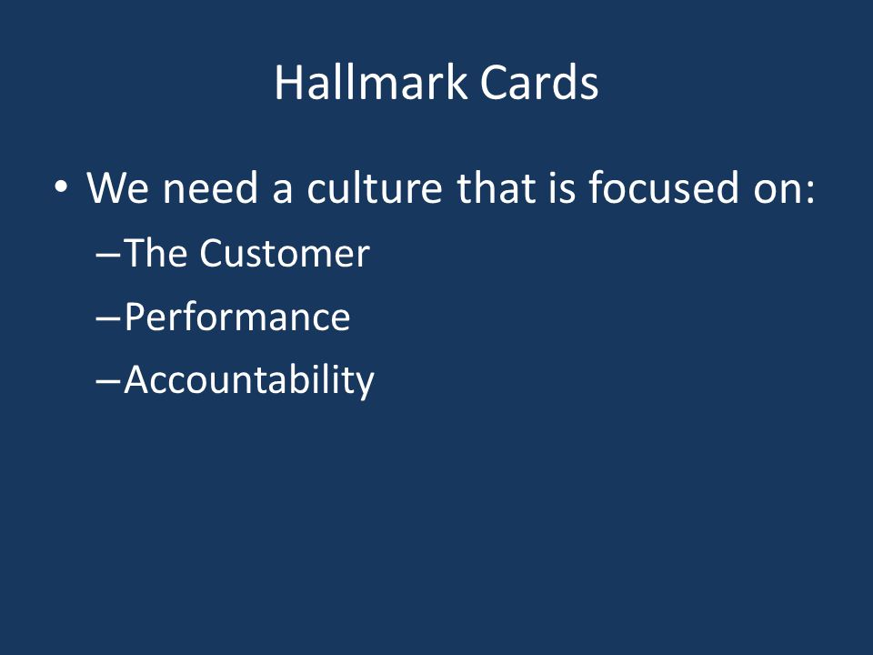 Hallmark Cards We need a culture that is focused on: – The Customer – Performance – Accountability