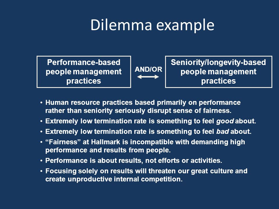 Dilemma example Performance-based people management practices AND/OR Human resource practices based primarily on performance rather than seniority seriously disrupt sense of fairness.