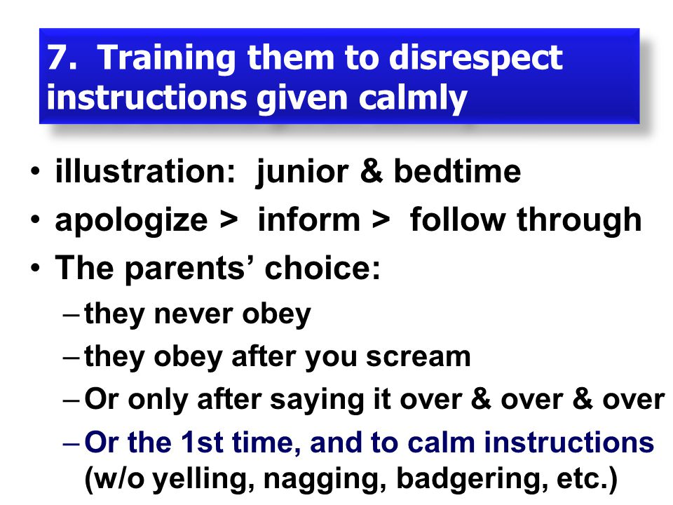 illustration: junior & bedtime apologize > inform > follow through The parents' choice: –they never obey –they obey after you scream –Or only after saying it over & over & over –Or the 1st time, and to calm instructions (w/o yelling, nagging, badgering, etc.) 7.