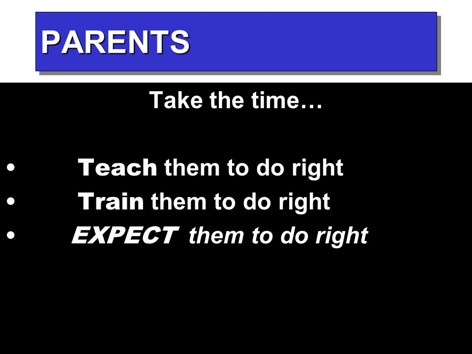 PARENTSPARENTS Take the time… Teach them to do right Train them to do right EXPECT them to do right