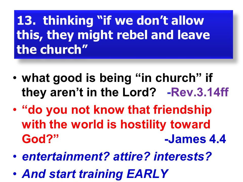 """13. thinking """"if we don't allow this, they might rebel and leave the church"""" what good is being """"in church"""" if they aren't in the Lord? -Rev.3.14ff """"d"""
