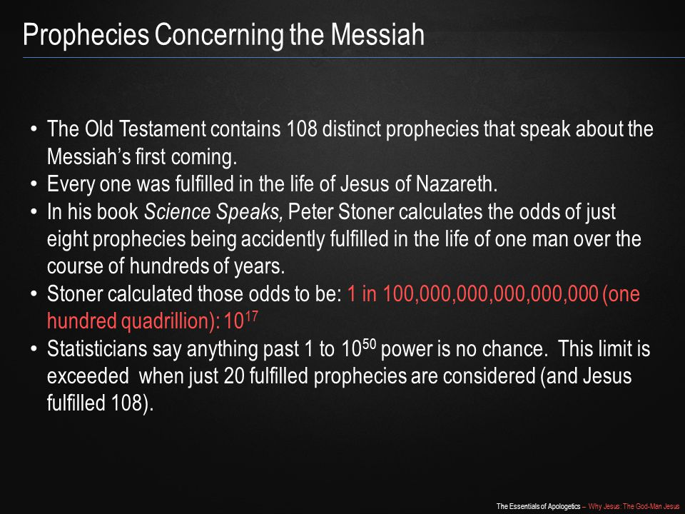 The Essentials of Apologetics – Why Jesus: The God-Man Jesus Prophecies Concerning the Messiah The Old Testament contains 108 distinct prophecies that speak about the Messiah's first coming.