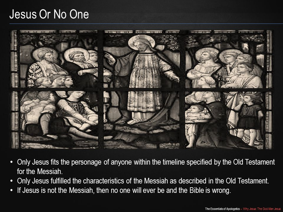The Essentials of Apologetics – Why Jesus: The God-Man Jesus Jesus Or No One Only Jesus fits the personage of anyone within the timeline specified by the Old Testament for the Messiah.
