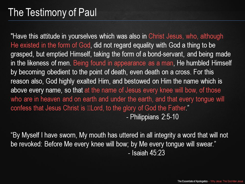 The Essentials of Apologetics – Why Jesus: The God-Man Jesus The Testimony of Paul Have this attitude in yourselves which was also in Christ Jesus, who, although He existed in the form of God, did not regard equality with God a thing to be grasped, but emptied Himself, taking the form of a bond-servant, and being made in the likeness of men.