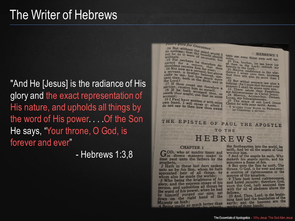 The Essentials of Apologetics – Why Jesus: The God-Man Jesus The Writer of Hebrews And He [Jesus] is the radiance of His glory and the exact representation of His nature, and upholds all things by the word of His power....Of the Son He says, Your throne, O God, is forever and ever - Hebrews 1:3,8