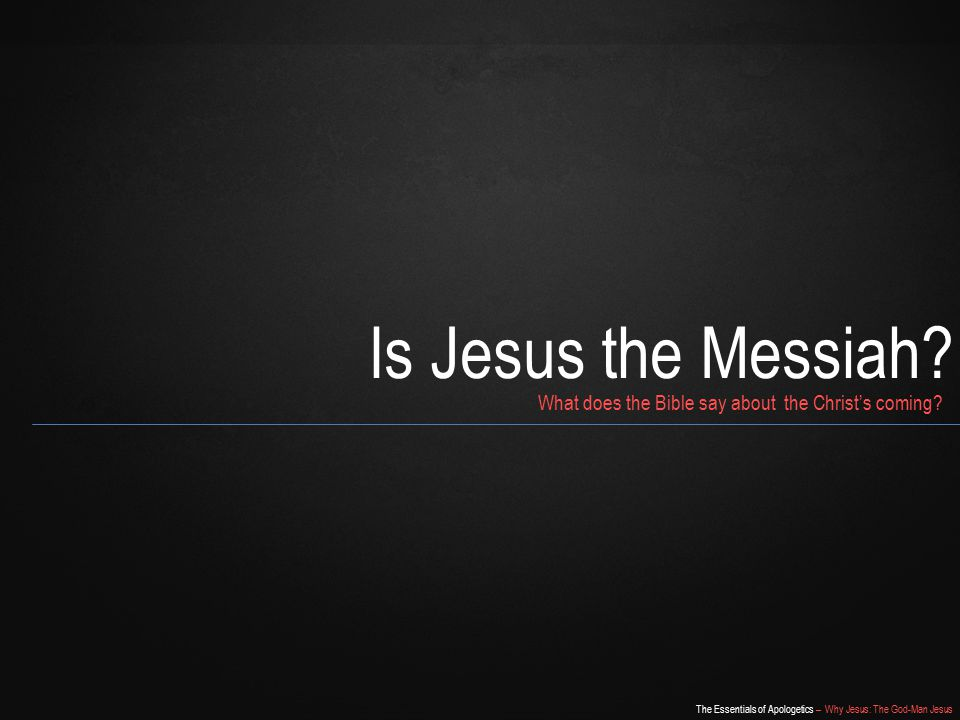 The Essentials of Apologetics – Why Jesus: The God-Man Jesus Is Jesus the Messiah.