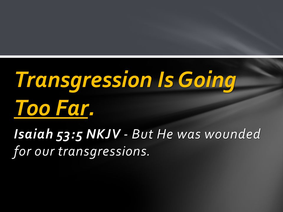 Isaiah 53:5 NKJV - But He was wounded for our transgressions. Transgression Is Going Too Far.