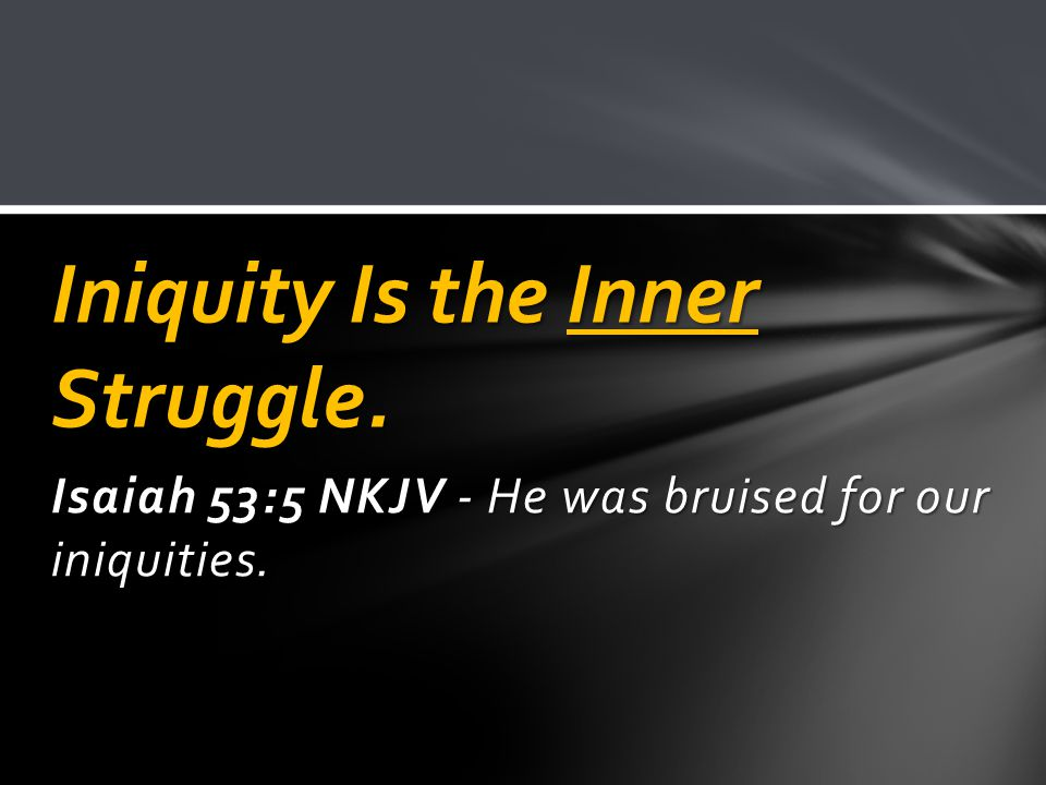 Isaiah 53:5 NKJV - He was bruised for our iniquities. Iniquity Is the Inner Struggle.