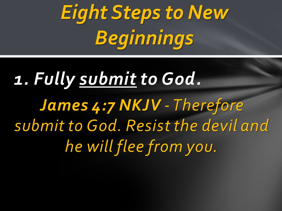 Eight Steps to New Beginnings 1. Fully submit to God.