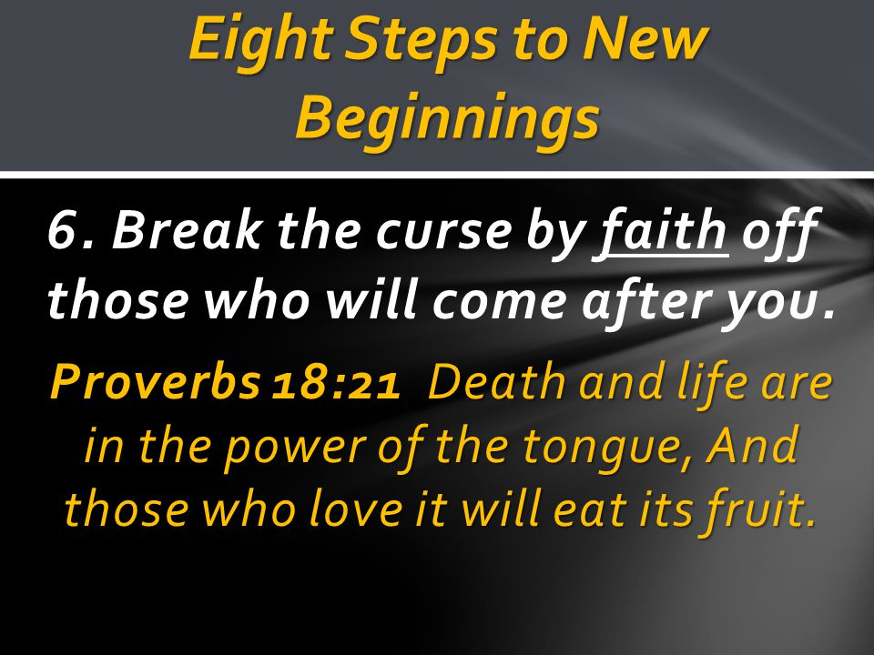 Eight Steps to New Beginnings 6. Break the curse by faith off those who will come after you.