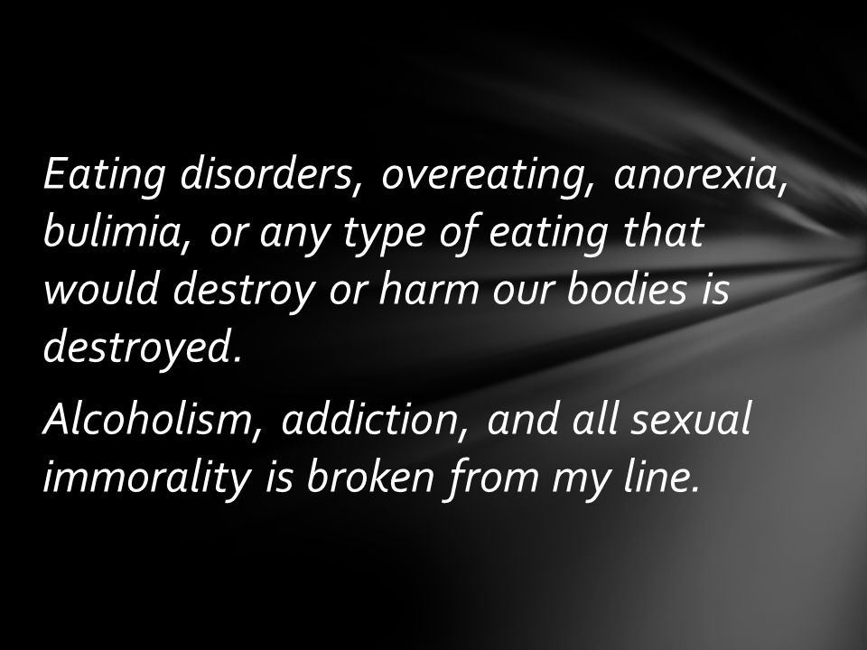 Eating disorders, overeating, anorexia, bulimia, or any type of eating that would destroy or harm our bodies is destroyed.