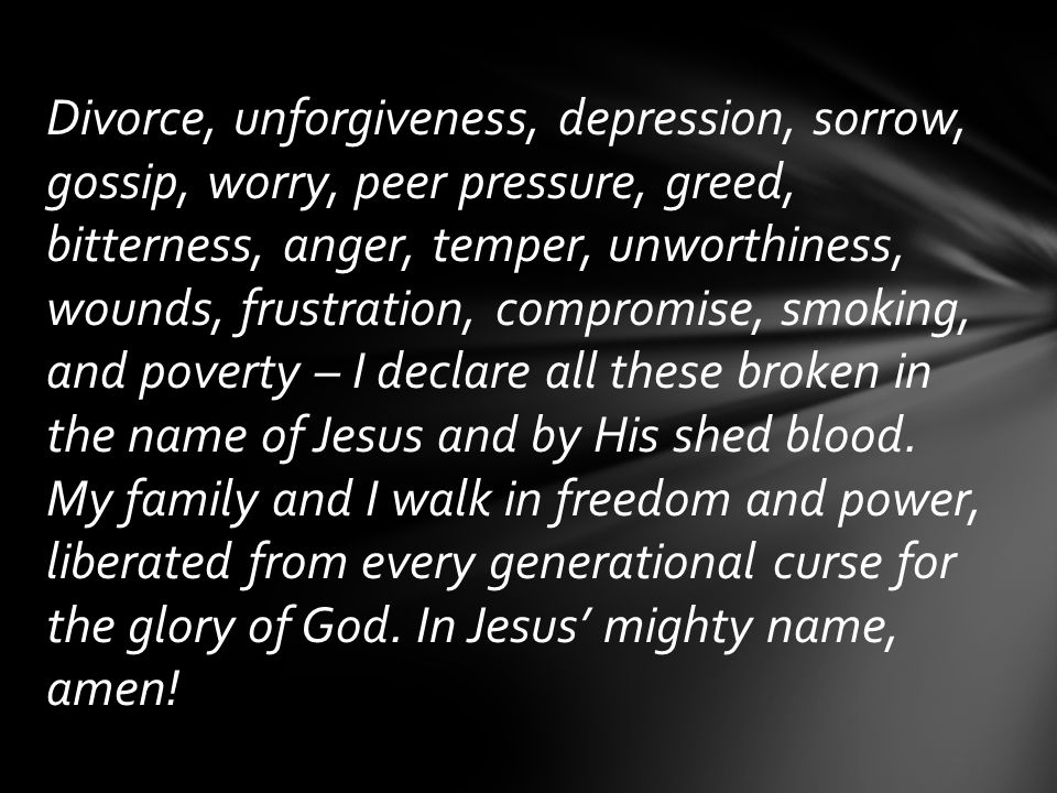 Divorce, unforgiveness, depression, sorrow, gossip, worry, peer pressure, greed, bitterness, anger, temper, unworthiness, wounds, frustration, compromise, smoking, and poverty – I declare all these broken in the name of Jesus and by His shed blood.