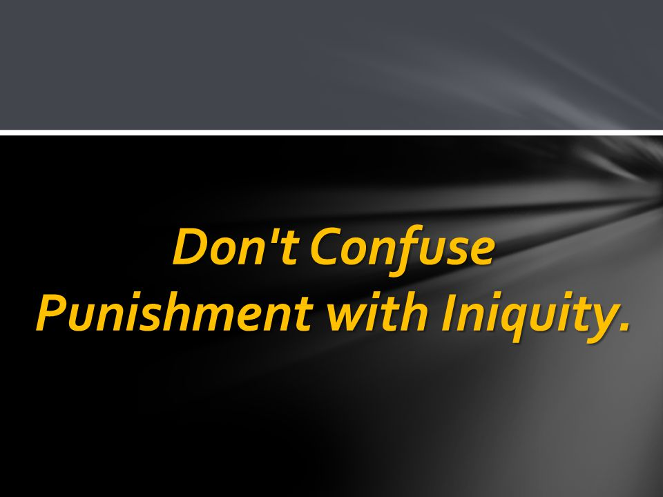 Don t Confuse Punishment with Iniquity.