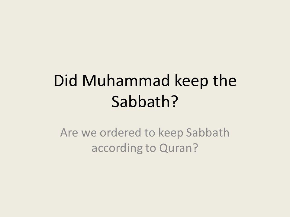 Did Muhammad keep the Sabbath? Are we ordered to keep Sabbath according to Quran?