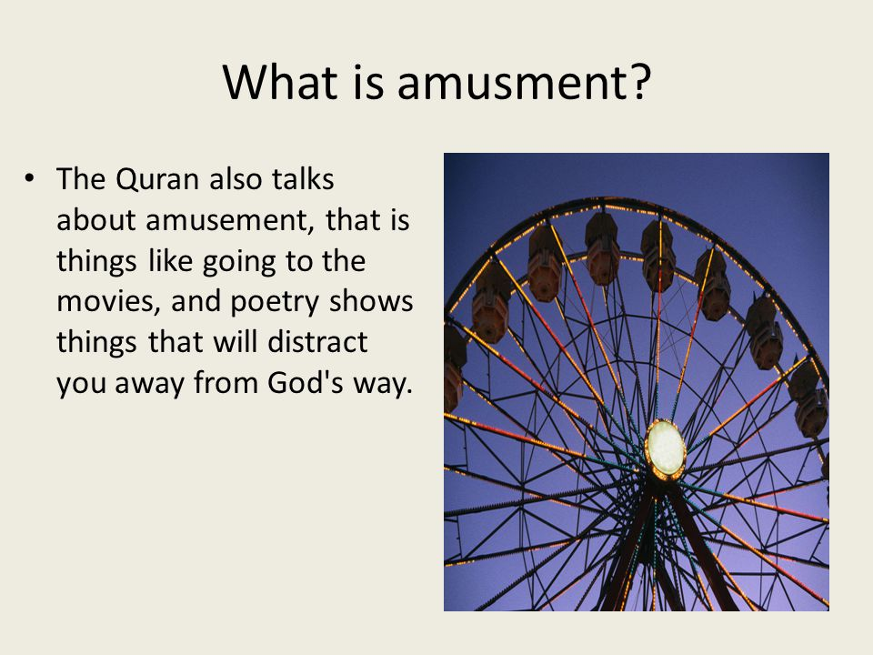 What is amusment? The Quran also talks about amusement, that is things like going to the movies, and poetry shows things that will distract you away f