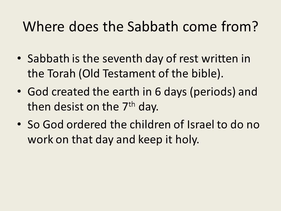 Where does the Sabbath come from? Sabbath is the seventh day of rest written in the Torah (Old Testament of the bible). God created the earth in 6 day
