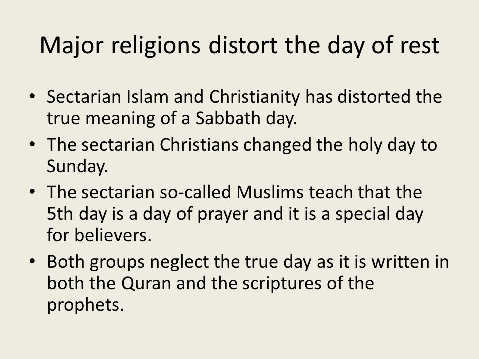 Major religions distort the day of rest Sectarian Islam and Christianity has distorted the true meaning of a Sabbath day. The sectarian Christians cha
