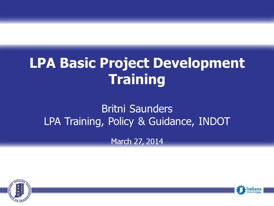 LPA Basic Project Development Training Britni Saunders LPA Training, Policy & Guidance, INDOT March 27, 2014