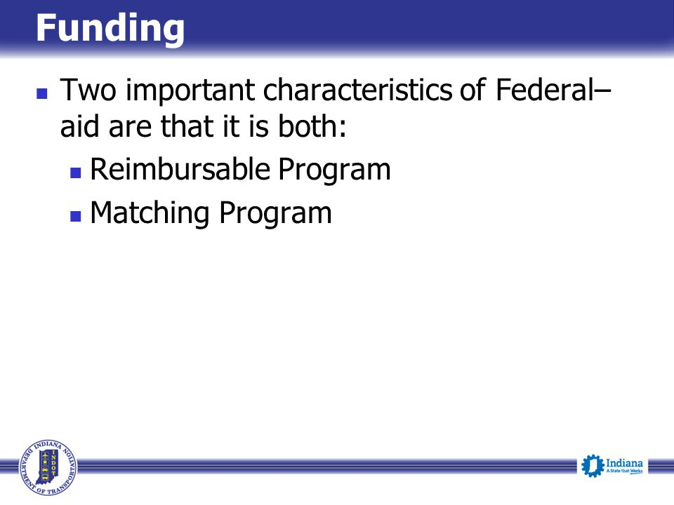 Funding Two important characteristics of Federal– aid are that it is both: Reimbursable Program Matching Program