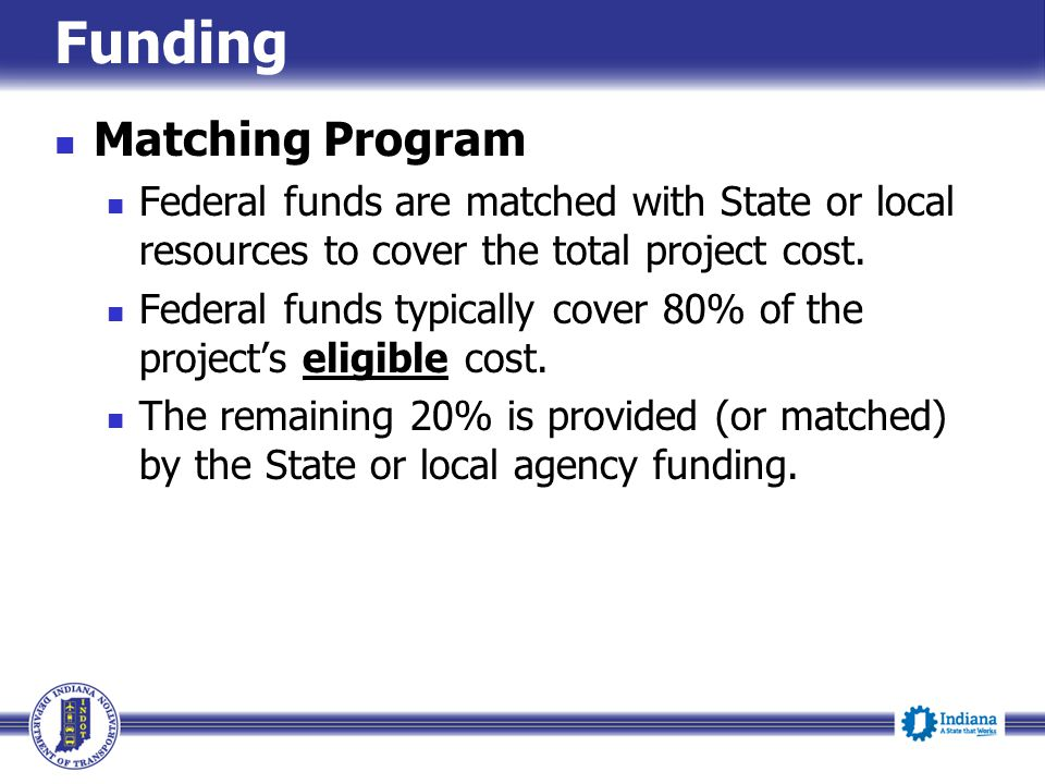 Funding Matching Program Federal funds are matched with State or local resources to cover the total project cost. Federal funds typically cover 80% of