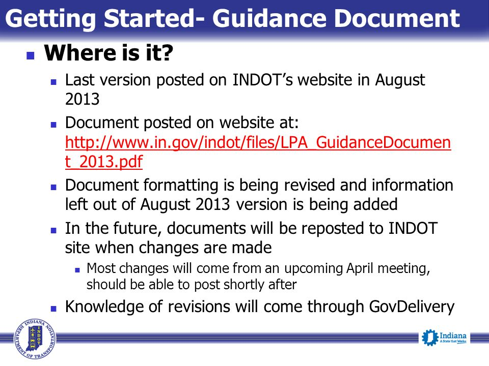 Where is it? Last version posted on INDOT's website in August 2013 Document posted on website at: http://www.in.gov/indot/files/LPA_GuidanceDocumen t_