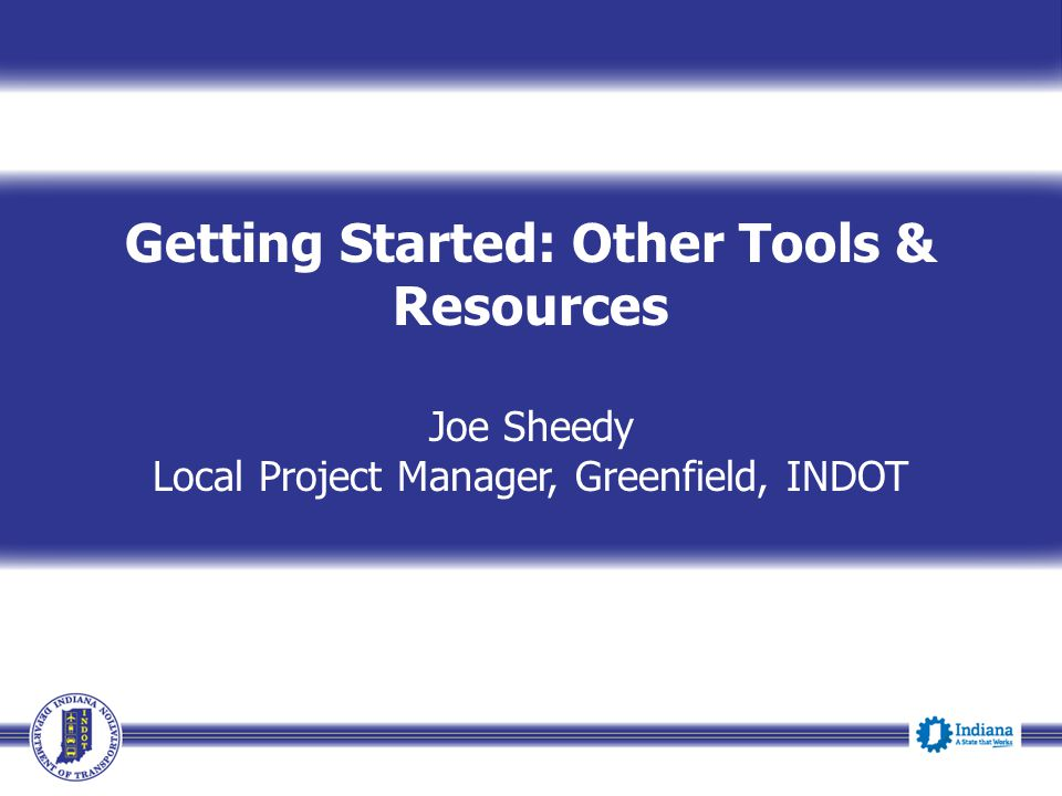 Getting Started: Other Tools & Resources Joe Sheedy Local Project Manager, Greenfield, INDOT