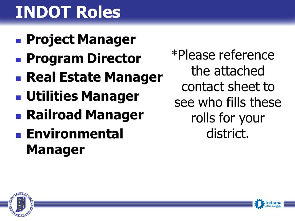 INDOT Roles Project Manager Program Director Real Estate Manager Utilities Manager Railroad Manager Environmental Manager *Please reference the attach