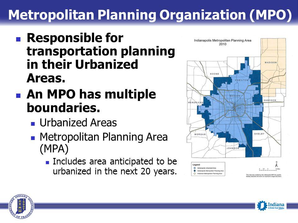Metropolitan Planning Organization (MPO) Responsible for transportation planning in their Urbanized Areas. An MPO has multiple boundaries. Urbanized A