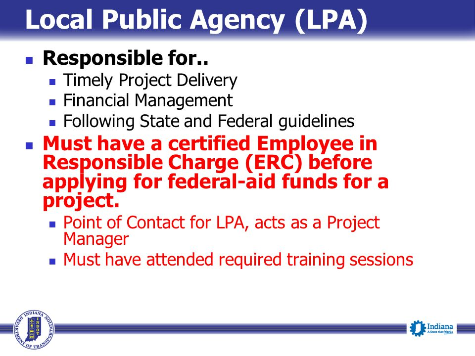 Local Public Agency (LPA) Responsible for.. Timely Project Delivery Financial Management Following State and Federal guidelines Must have a certified