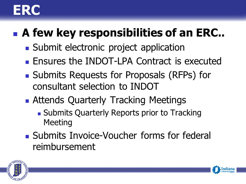 ERC A few key responsibilities of an ERC.. Submit electronic project application Ensures the INDOT-LPA Contract is executed Submits Requests for Propo