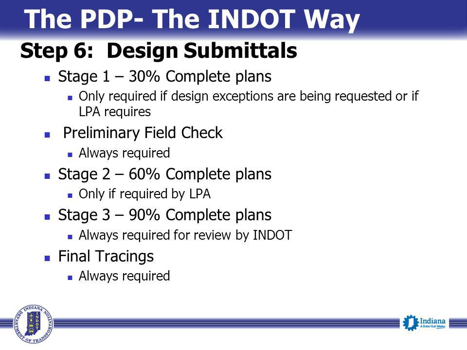 The PDP- The INDOT Way Step 6: Design Submittals Stage 1 – 30% Complete plans Only required if design exceptions are being requested or if LPA require