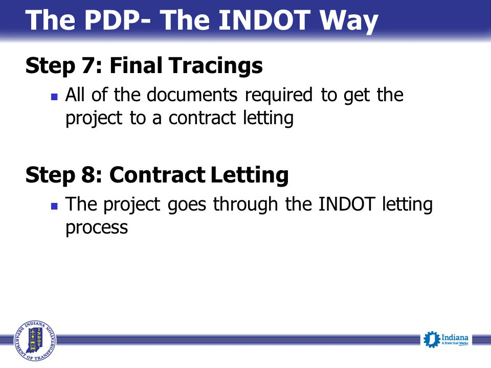 The PDP- The INDOT Way Step 7: Final Tracings All of the documents required to get the project to a contract letting Step 8: Contract Letting The proj