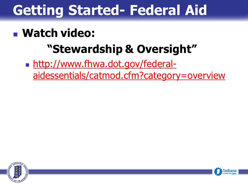 """Getting Started- Federal Aid Watch video: """"Stewardship & Oversight"""" http://www.fhwa.dot.gov/federal- aidessentials/catmod.cfm?category=overview http:/"""