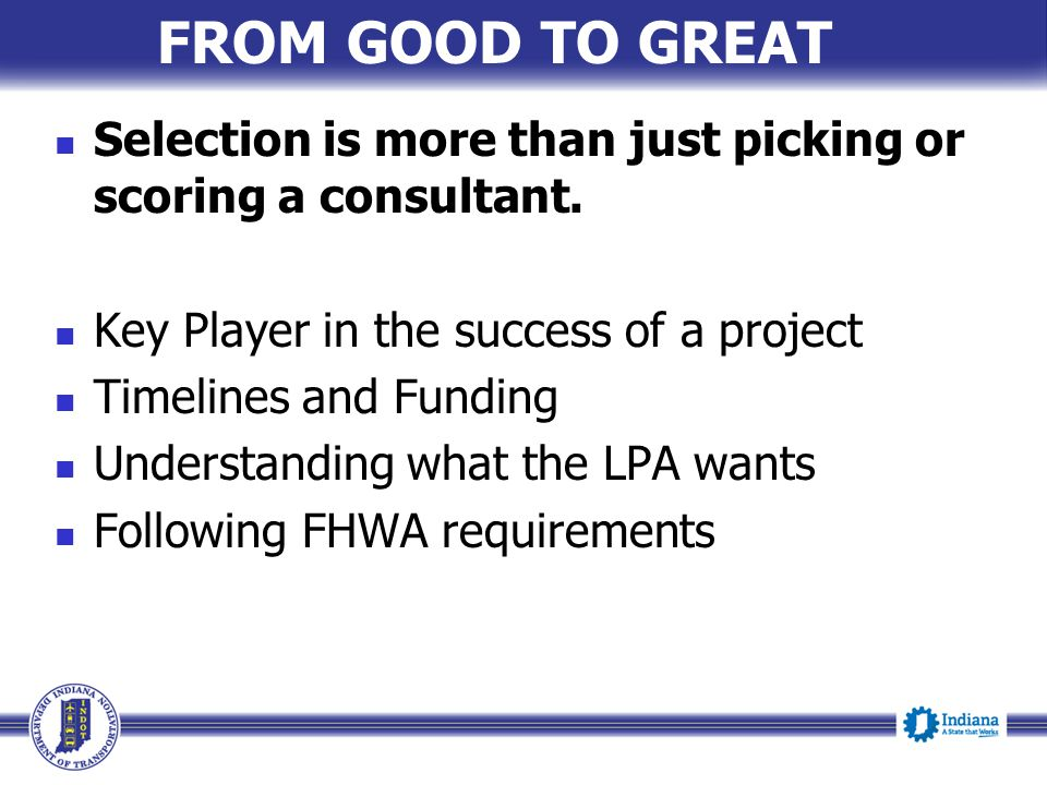 FROM GOOD TO GREAT Selection is more than just picking or scoring a consultant. Key Player in the success of a project Timelines and Funding Understan