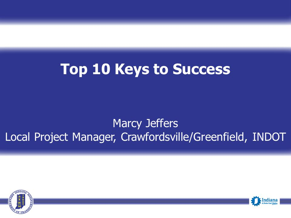 Top 10 Keys to Success Marcy Jeffers Local Project Manager, Crawfordsville/Greenfield, INDOT