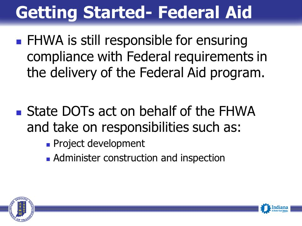 Getting Started- Federal Aid FHWA is still responsible for ensuring compliance with Federal requirements in the delivery of the Federal Aid program. S