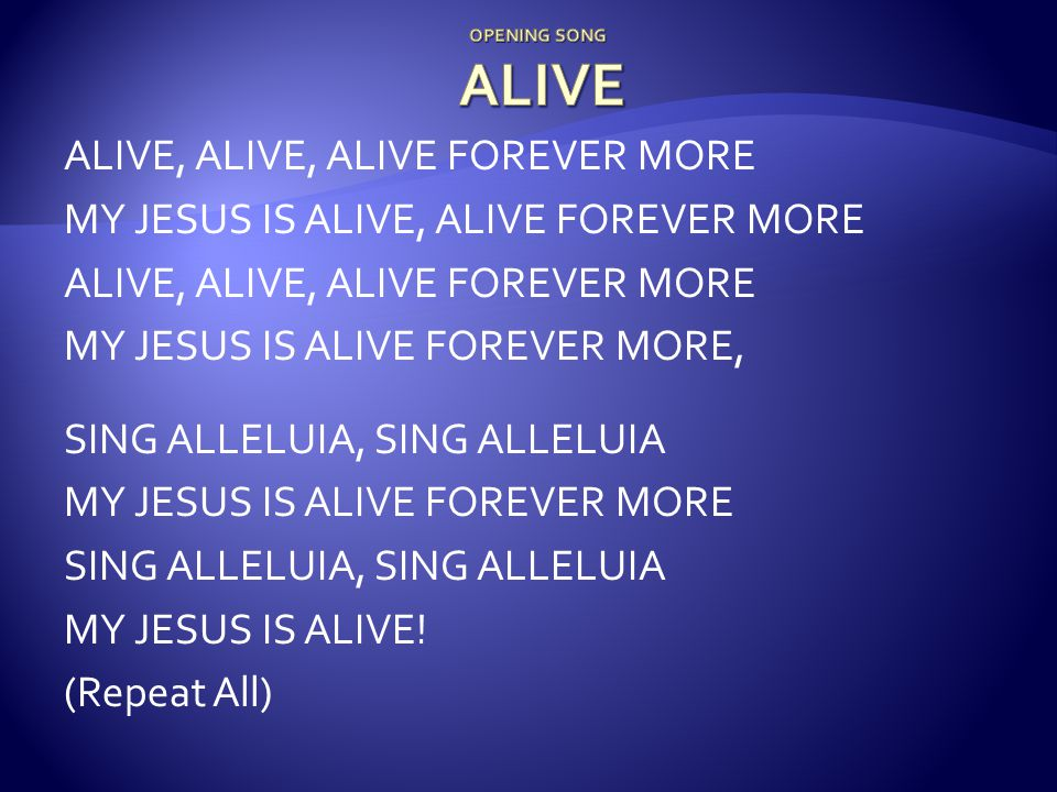 ALIVE, ALIVE, ALIVE FOREVER MORE MY JESUS IS ALIVE, ALIVE FOREVER MORE ALIVE, ALIVE, ALIVE FOREVER MORE MY JESUS IS ALIVE FOREVER MORE, SING ALLELUIA, SING ALLELUIA MY JESUS IS ALIVE FOREVER MORE SING ALLELUIA, SING ALLELUIA MY JESUS IS ALIVE.