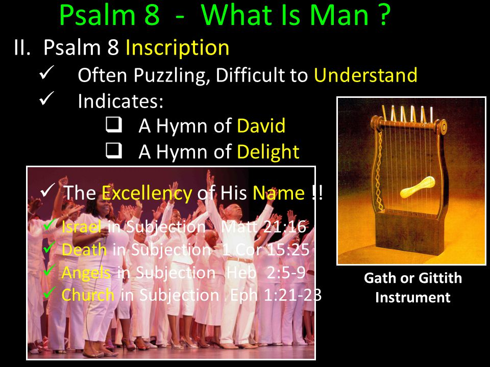 Psalm 8 - What Is Man ? II. Psalm 8 Inscription Often Puzzling, Difficult to Understand Indicates:  A Hymn of David  A Hymn of Delight The Excellenc