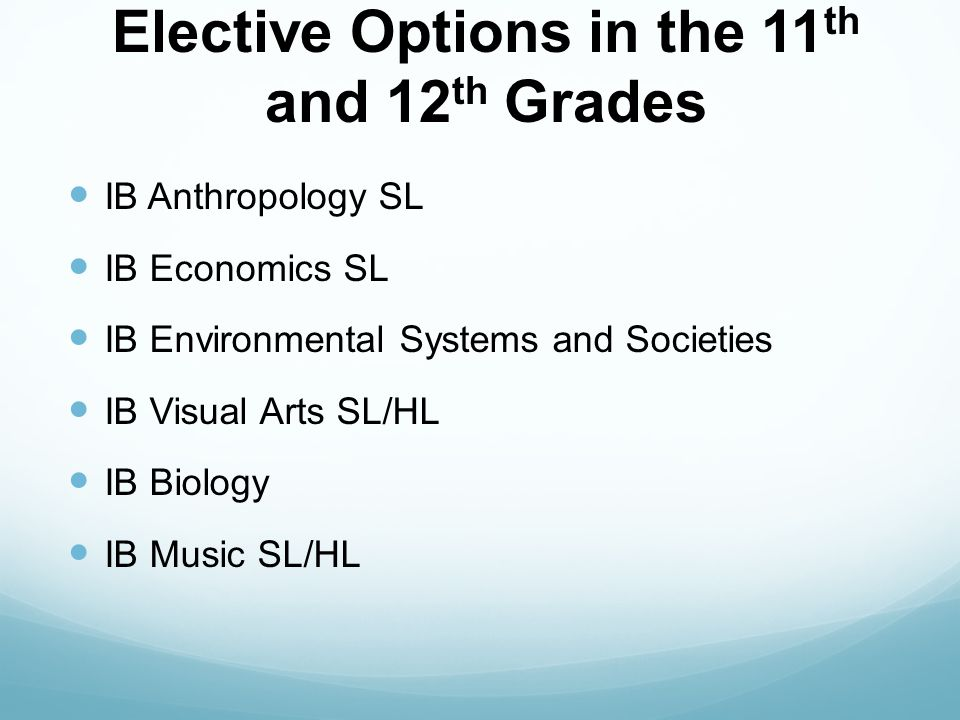 Elective Options in the 11 th and 12 th Grades IB Anthropology SL IB Economics SL IB Environmental Systems and Societies IB Visual Arts SL/HL IB Biology IB Music SL/HL