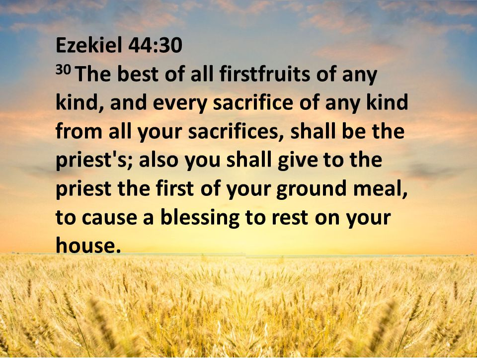 Ezekiel 44:30 30 The best of all firstfruits of any kind, and every sacrifice of any kind from all your sacrifices, shall be the priest s; also you shall give to the priest the first of your ground meal, to cause a blessing to rest on your house.