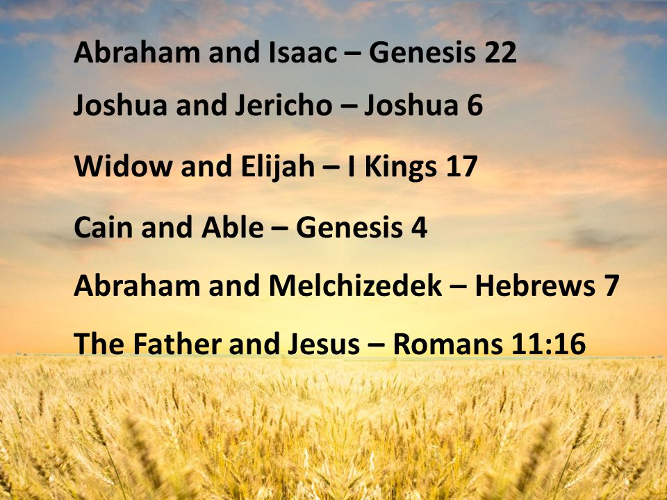 Abraham and Isaac – Genesis 22 Joshua and Jericho – Joshua 6 Widow and Elijah – I Kings 17 Cain and Able – Genesis 4 Abraham and Melchizedek – Hebrews 7 The Father and Jesus – Romans 11:16
