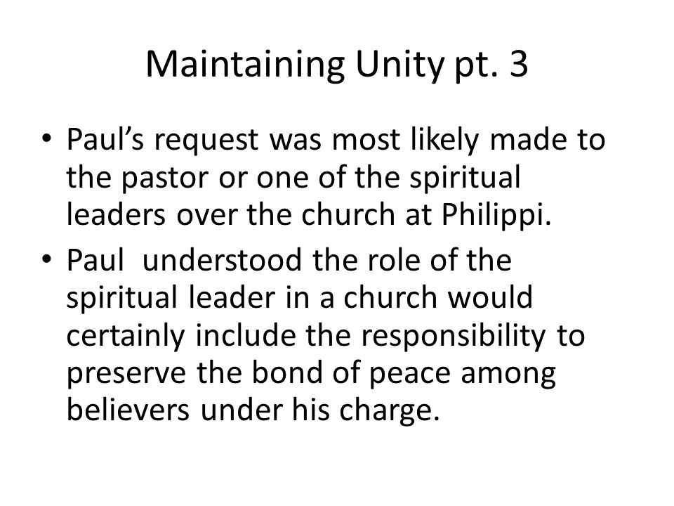 Maintaining Unity pt. 3 Paul's request was most likely made to the pastor or one of the spiritual leaders over the church at Philippi. Paul understood
