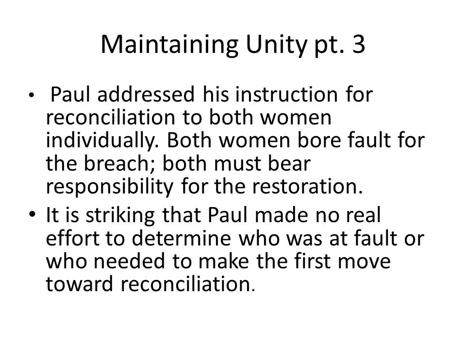 Maintaining Unity pt. 3 Paul addressed his instruction for reconciliation to both women individually. Both women bore fault for the breach; both must
