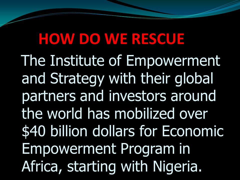 HOW DO WE RESCUE The Institute of Empowerment and Strategy with their global partners and investors around the world has mobilized over $40 billion dollars for Economic Empowerment Program in Africa, starting with Nigeria.