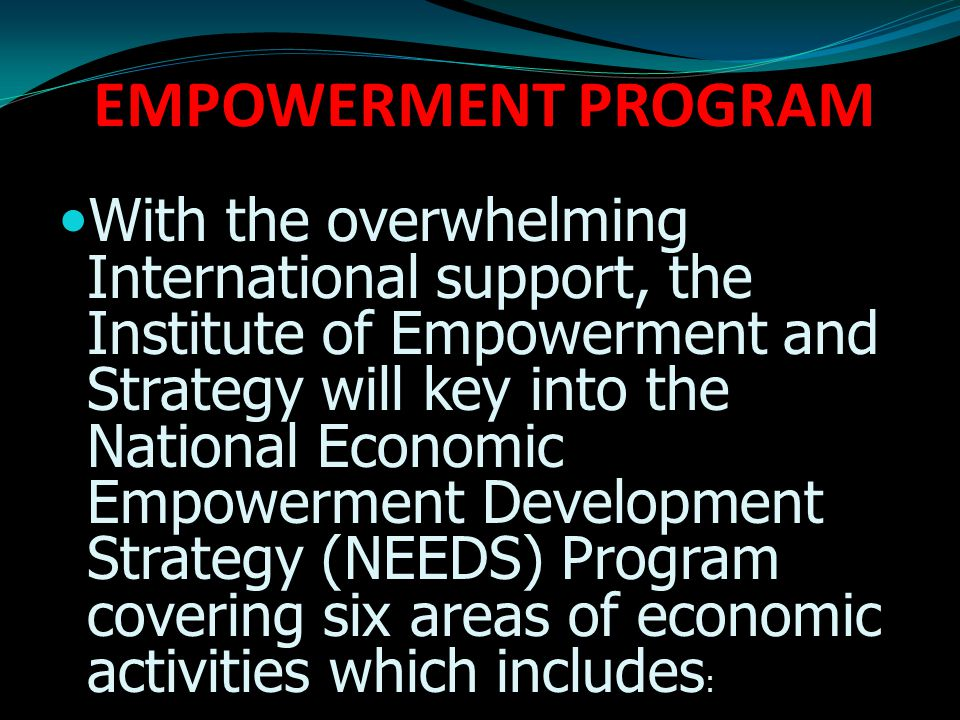 EMPOWERMENT PROGRAM With the overwhelming International support, the Institute of Empowerment and Strategy will key into the National Economic Empowerment Development Strategy (NEEDS) Program covering six areas of economic activities which includes :