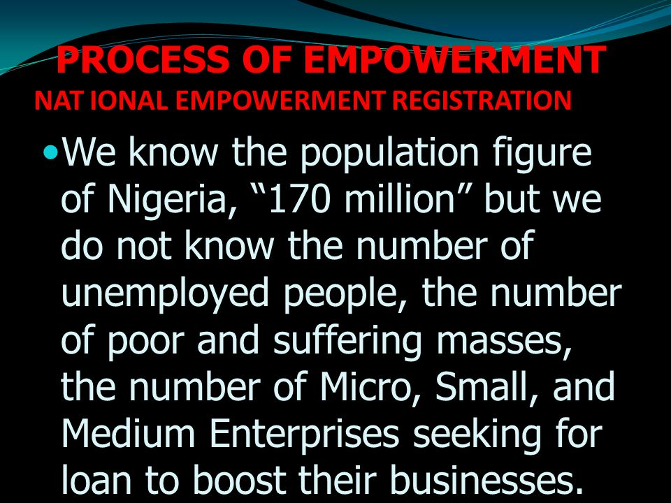 PROCESS OF EMPOWERMENT NAT IONAL EMPOWERMENT REGISTRATION We know the population figure of Nigeria, 170 million but we do not know the number of unemployed people, the number of poor and suffering masses, the number of Micro, Small, and Medium Enterprises seeking for loan to boost their businesses.