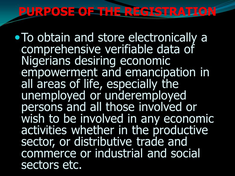 PURPOSE OF THE REGISTRATION To obtain and store electronically a comprehensive verifiable data of Nigerians desiring economic empowerment and emancipation in all areas of life, especially the unemployed or underemployed persons and all those involved or wish to be involved in any economic activities whether in the productive sector, or distributive trade and commerce or industrial and social sectors etc.