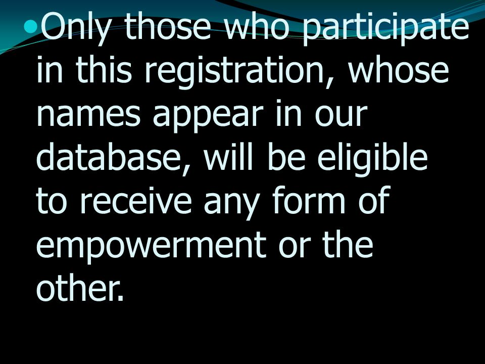 Only those who participate in this registration, whose names appear in our database, will be eligible to receive any form of empowerment or the other.