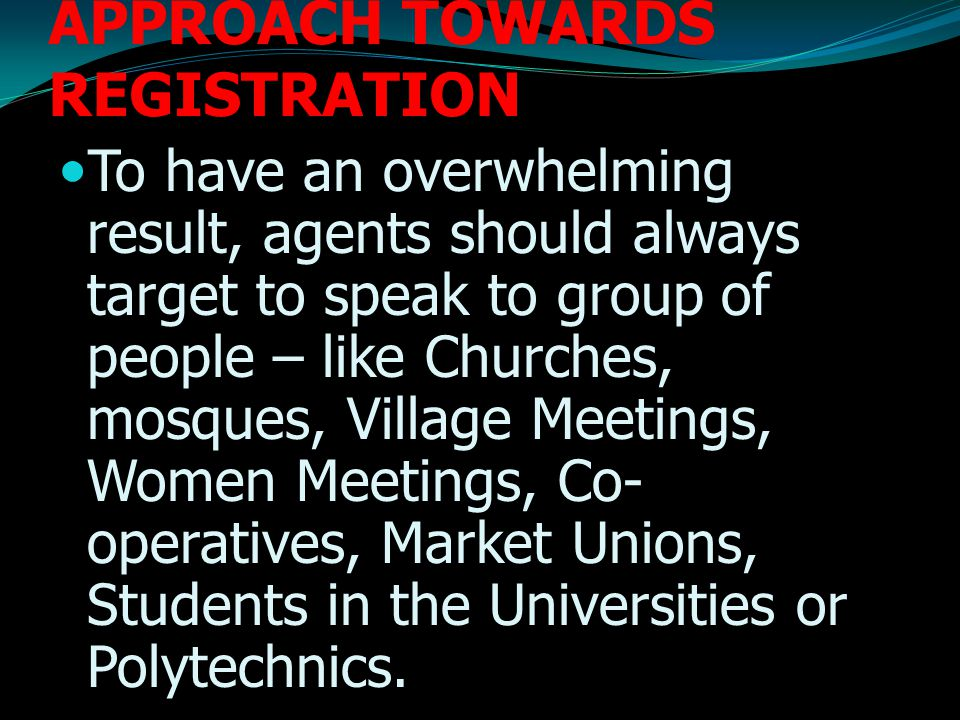 APPROACH TOWARDS REGISTRATION To have an overwhelming result, agents should always target to speak to group of people – like Churches, mosques, Village Meetings, Women Meetings, Co- operatives, Market Unions, Students in the Universities or Polytechnics.